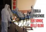 Ebola şüphesinde ilk sonuç belli oldu