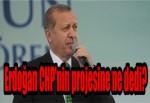 Erdoğan CHP'nin projesine ne dedi?