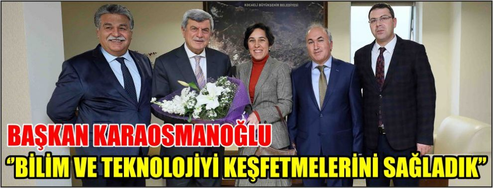 Başkan Karaosmanoğlu, ''Bilim ve teknolojiyi keşfetmelerini sağladık''