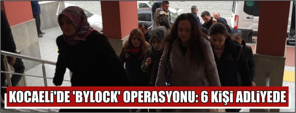 Kocaeli'de 'ByLock' operasyonu: 6 kişi adliyede